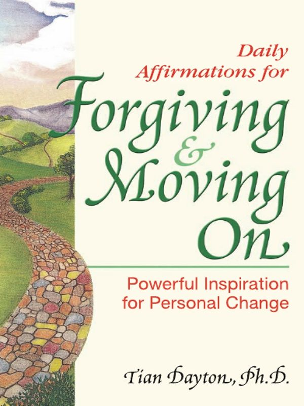 Daily Affirmations for Forgiving and Moving On By: Tian Dayton, Ph.D.