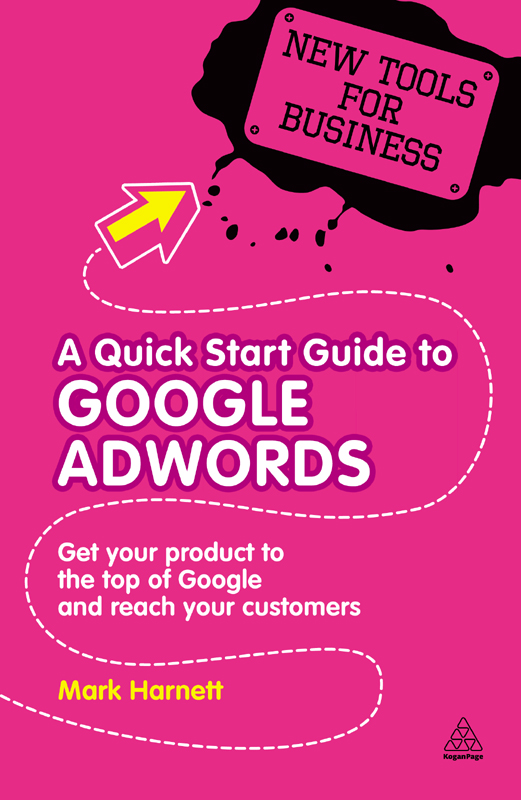A Quick Start Guide to Google AdWords: Get Your Product to the Top of Google and Reach Your Customers By: Mark Harnett
