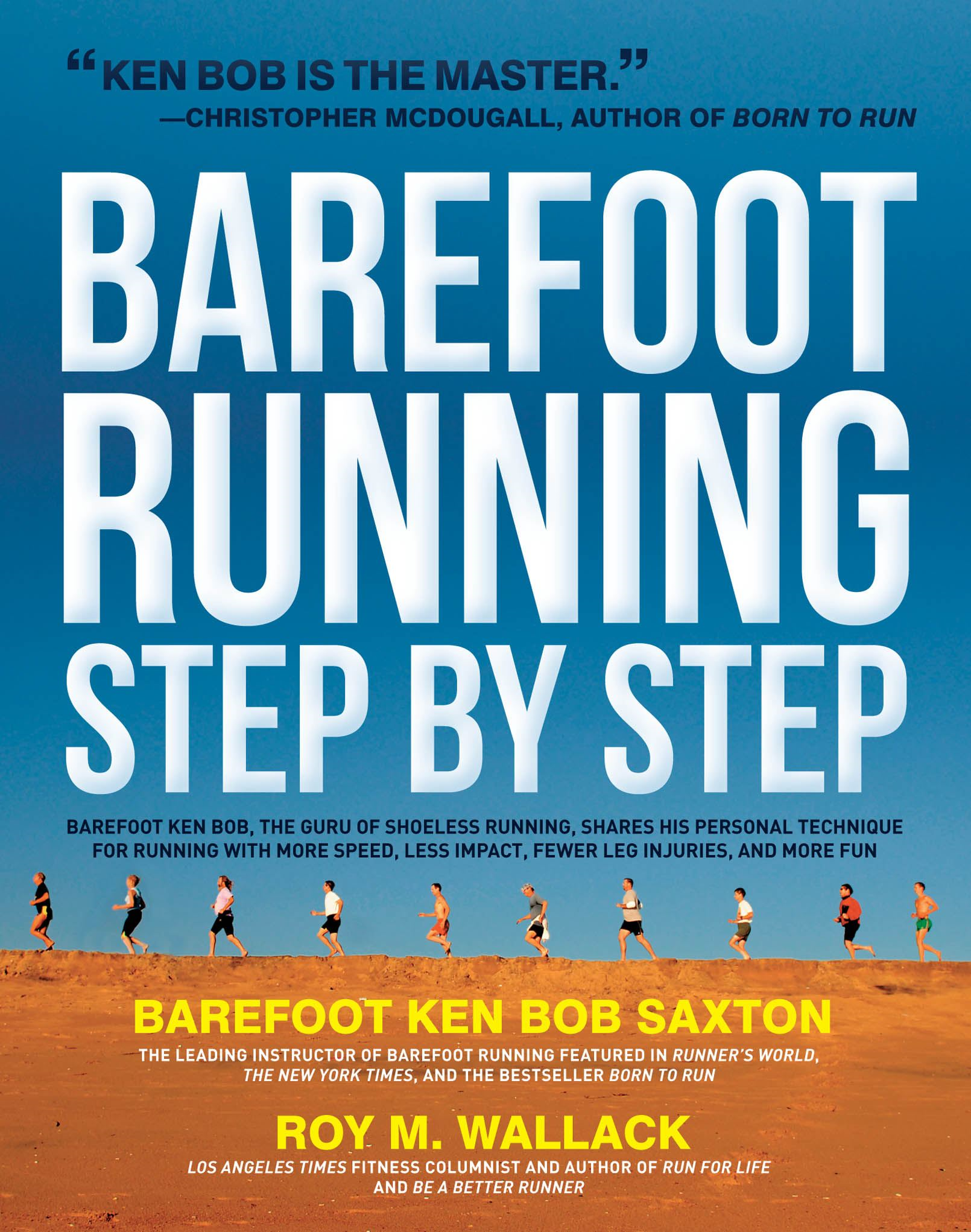 Barefoot Running Step by Step: Barefoot Ken Bob, The Guru of Shoeless Running, Shares His Personal Technique For Running With More By: Roy Wallack,Ken Bob Saxton