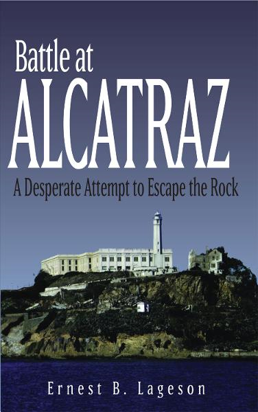 Battle at Alcatraz: A Desperate Attempt to Escape the Rock By: Ernest B. Lageson