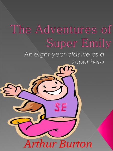 The Adventures of Super Emily By: Art Burton