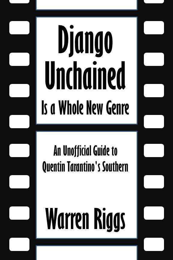 Django Unchained is a Whole New Genre: An Unofficial Guide to Quentin Tarantino's Southern [Article] By: Warren Riggs