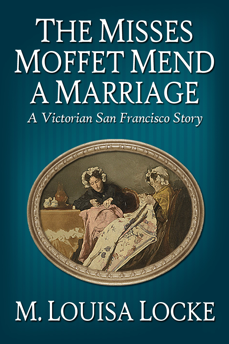 The Misses Moffet Mend a Marriage: A Victorian San Francisco Story By: M. Louisa Locke