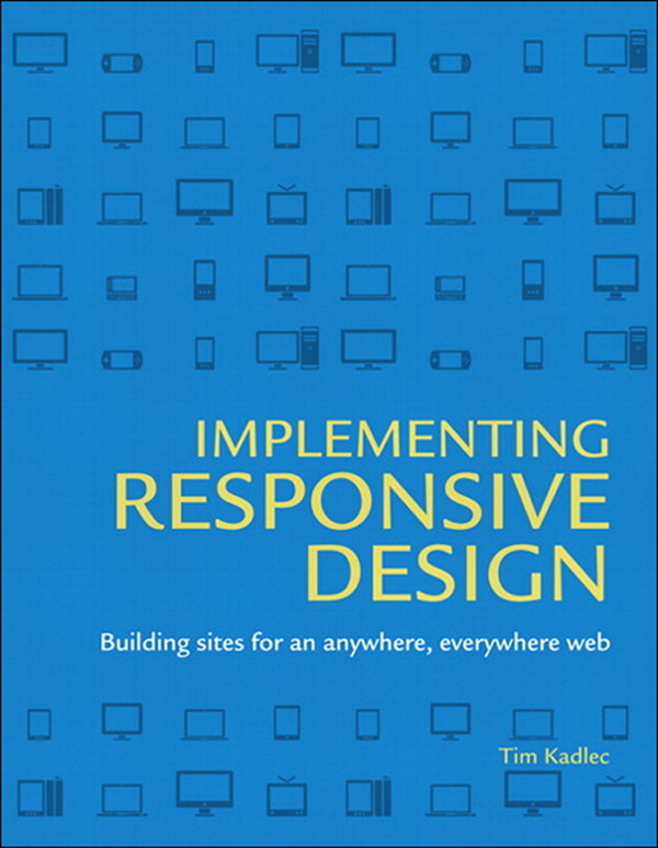 Implementing Responsive Design: Building sites for an anywhere, everywhere web By: Tim Kadlec