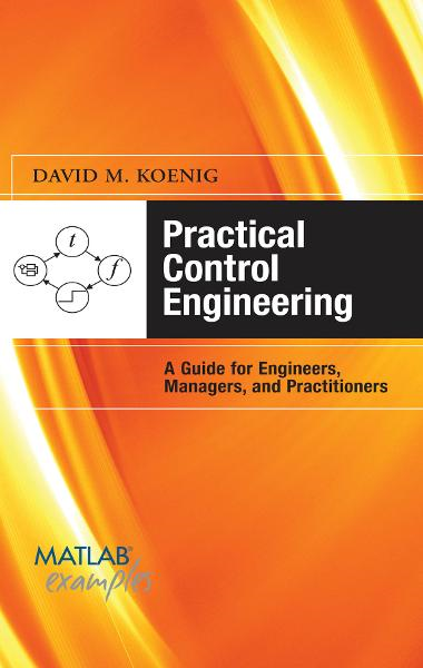 Practical Control Engineering: Guide for Engineers, Managers, and Practitioners : Guide for Engineers, Managers, and Practitioners: Guide for Engineers, Managers, and Practitioners