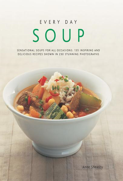 Every Day Soup: 135 Inspiring and Delicious Recipes Shown in 230 Stunning Photographs