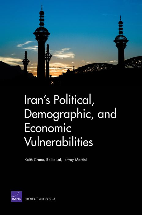 Iran's Political, Demographic, and Economic Vulnerabilities By: Keith Crane,Rollie Lal