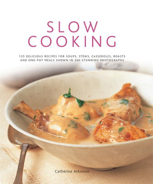 Slow Cooking: 135 Delicious Recipes for Soups, Stews, Casseroles, Roasts and One-Pot Meals Shown in 260 Stunning Photographs
