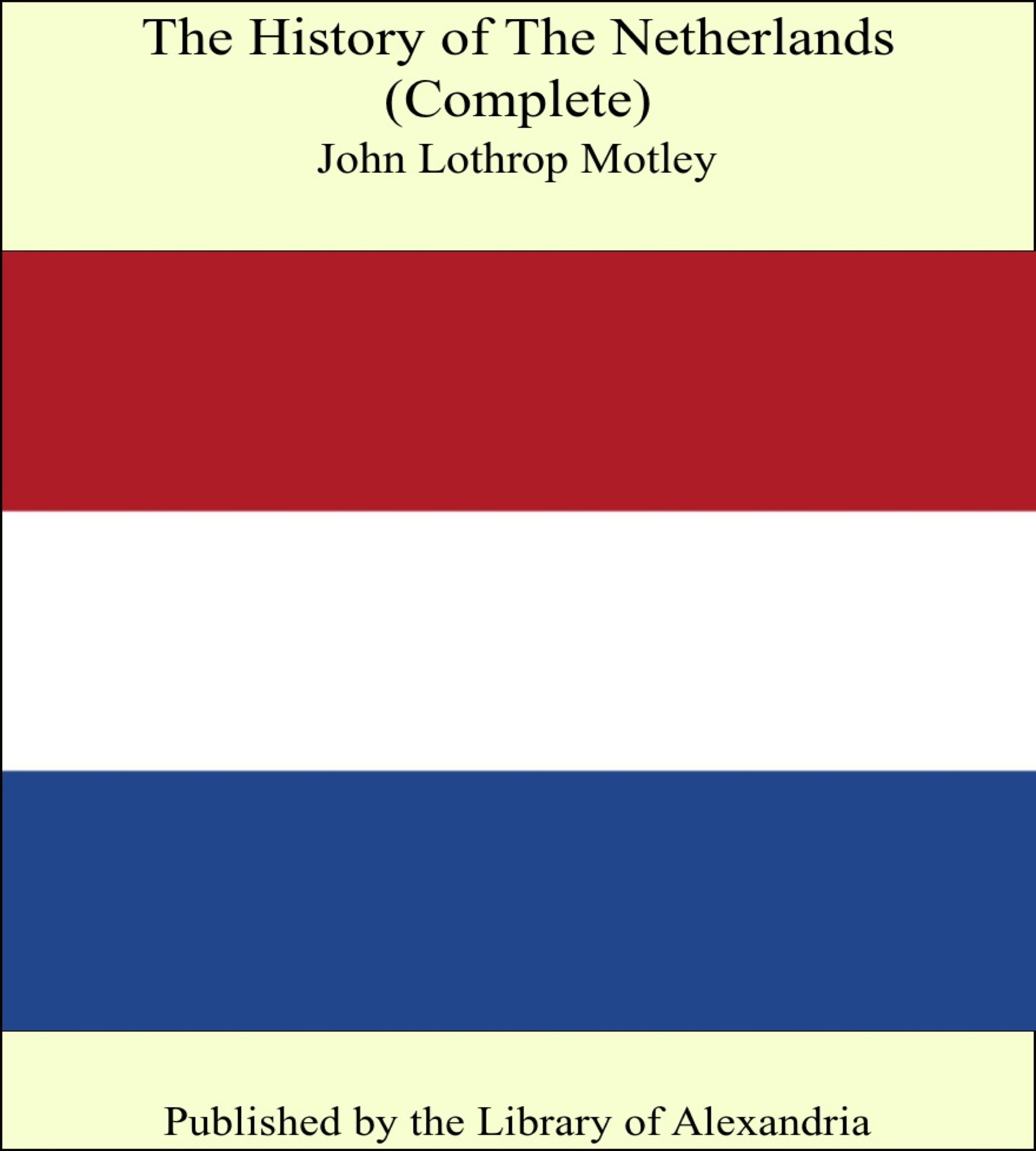 The History of The Netherlands (Complete) By: John Lothrop Motley