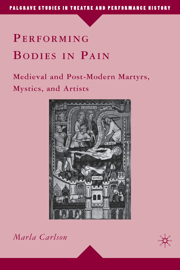 Performing Bodies in Pain Medieval and Post-Modern Martyrs,  Mystics,  and Artists