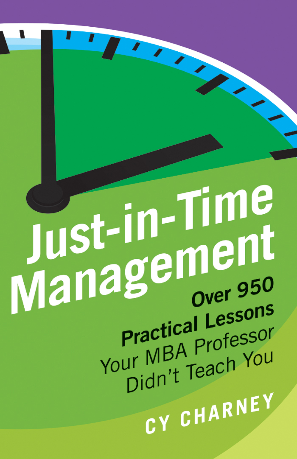 Just-in-Time Management: Over 950 Practical Lessons Your MBA Professor Didn't Teach You By: Cy Charney