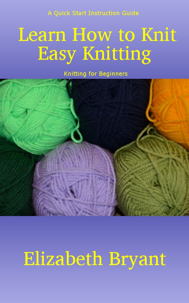 Learn How to Knit: Easy Knitting By: Elizabeth Bryant