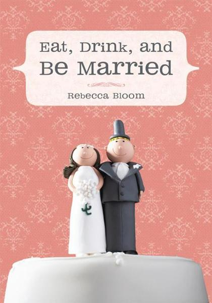 Eat, Drink, and Be Married By: Rebecca Bloom