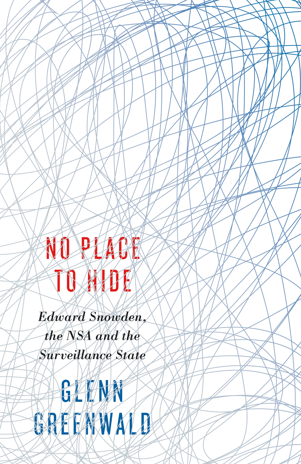 No Place to Hide Edward Snowden,  the NSA and the Surveillance State
