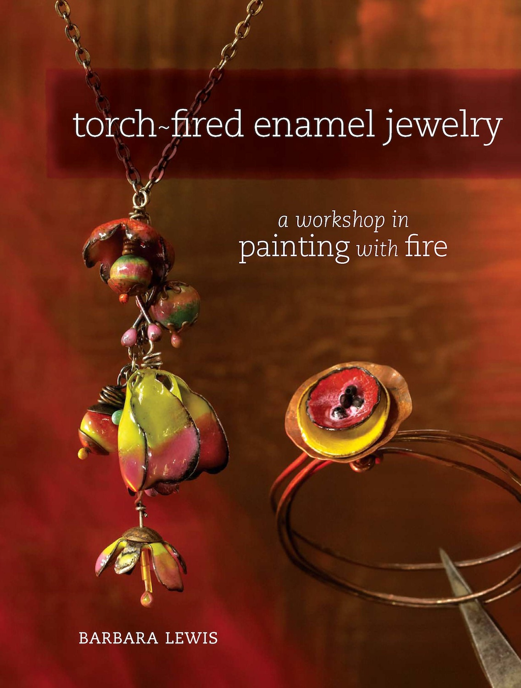 Torch-Fired Enamel Jewelry A Workshop in Painting with Fire