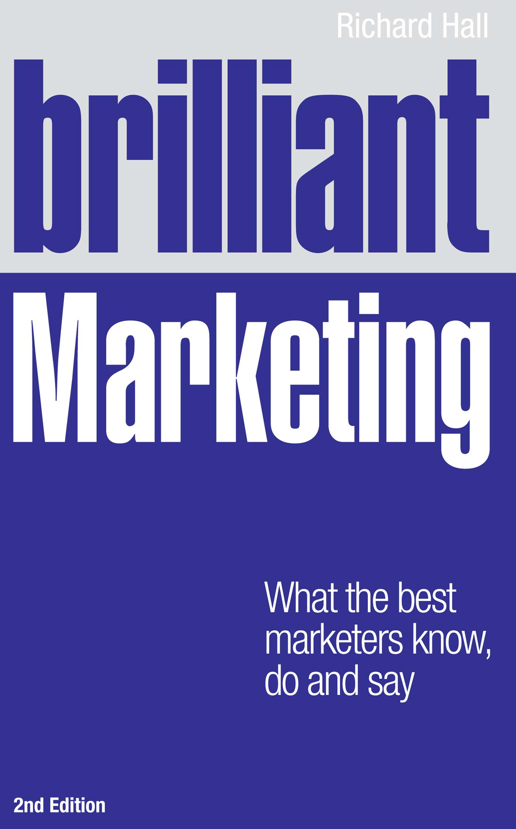 Brilliant Marketing What the best marketers know,  do and say