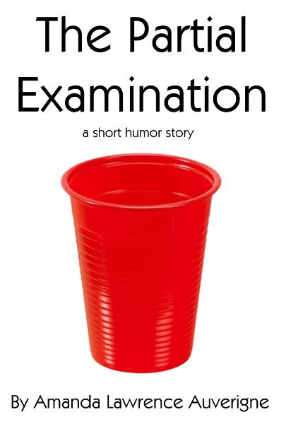 The Partial Examination: A Short Humor Story By: Amanda Lawrence Auverigne