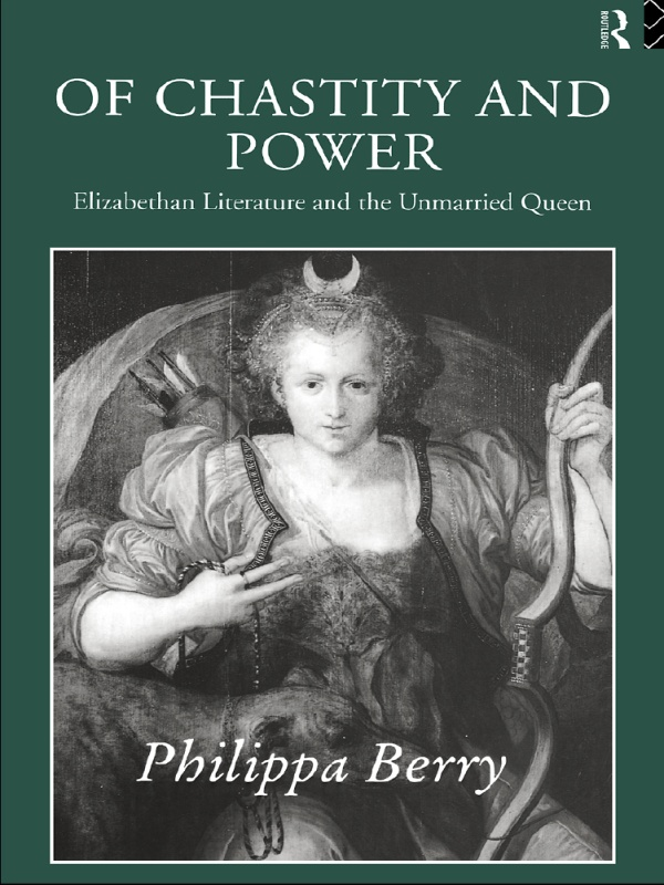 Of Chastity and Power Elizabethan Literature and the Unmarried Queen