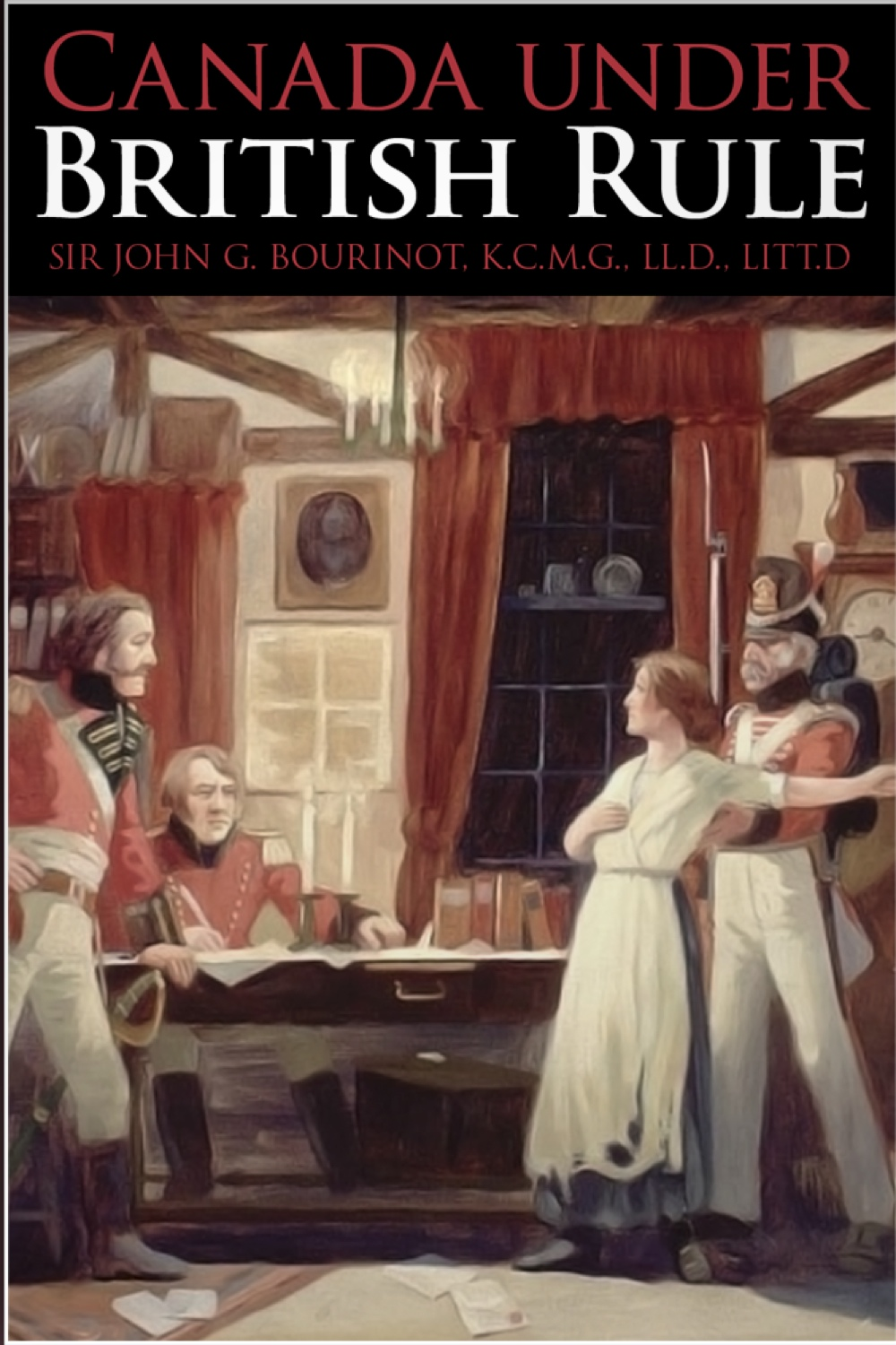 Canada under British Rule By: John George Bourinot