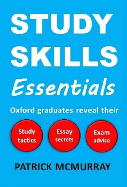 Study Skills Essentials: Oxford Graduates Reveal Their Study Tactics, Essay Secrets and Exam Advice By: Patrick McMurray
