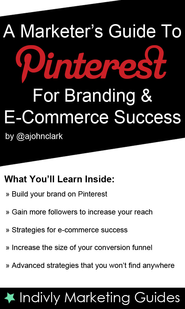 A Marketer's Guide To Pinterest For Business, Brand Marketing & E-Commerce Success By: John Clark
