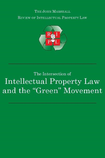 "The Intersection of Intellectual Property Law and the ""Green"" Movement: RIPL's Green Issue 2010 By: John Marshall Review of Intellectual Property Law"