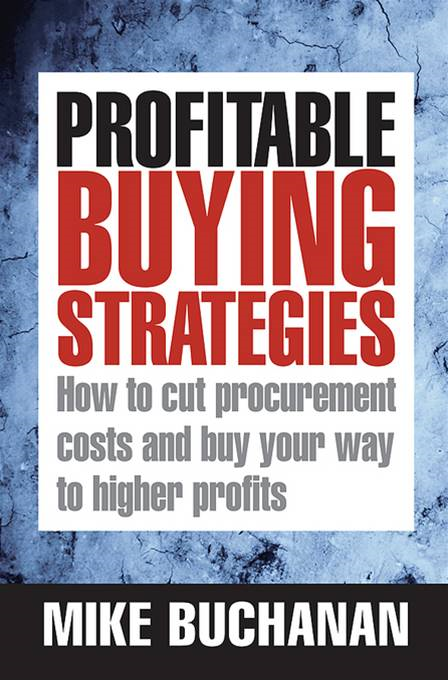 Profitable Buying Strategies: How to Cut Procurement Costs and Buy Your Way to Higher Profits By: Mike Buchanan