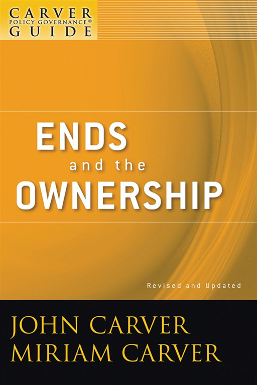 A Carver Policy Governance Guide, Ends and the Ownership By: Carver Governance Design Inc.,John Carver,Miriam Carver