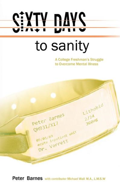 Sixty Days to Sanity, A College Freshman's Struggle to Overcome Mental Illness By: Pete Barnes