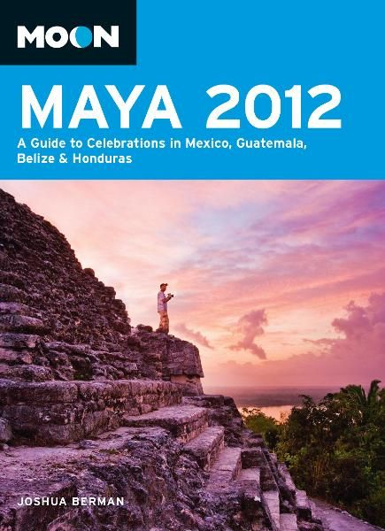 Moon Maya 2012: A Guide to Celebrations in Mexico, Guatemala, Belize and Honduras By: Joshua Berman