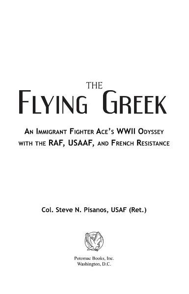 The Flying Greek: An Immigrant Fighter Ace's WWII Odyssey with the RAF, USAAF, and French Resistance By: Col. Steve N. Pisanos, USAF (Ret.)