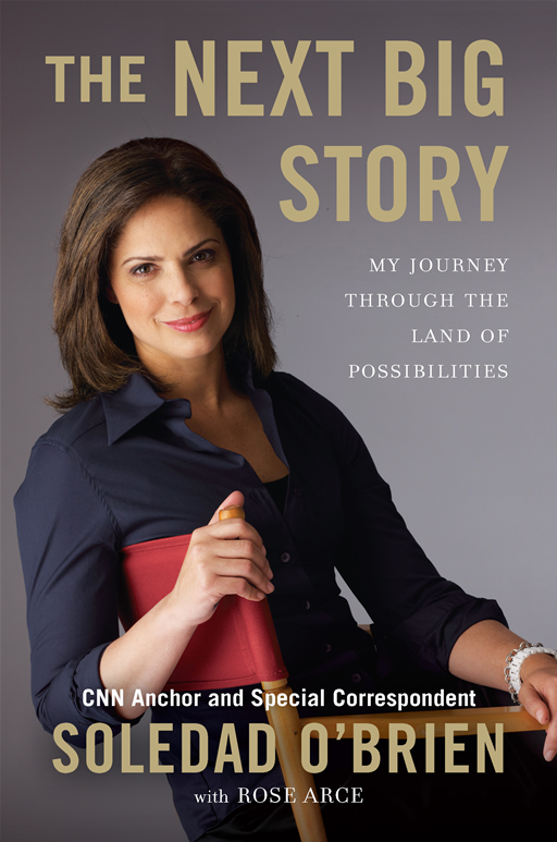 The Next Big Story: My Journey Through the Land of Possibilities By: Rose Marie Arce,Soledad O'Brien