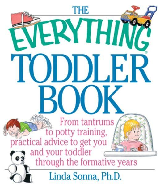 The Everything Toddler Book: From Controlling Tantrums to Potty Training, Practical Advice to Get You and Your Toddler Through the Formative Years By: Linda Sonna