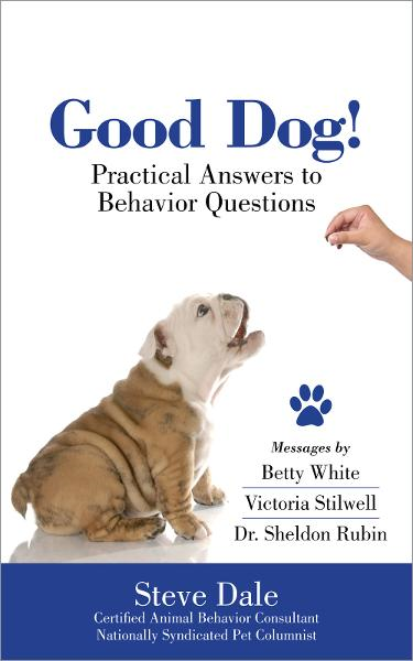 Good Dog! Practical Answers to Behavior Questions By: Steve Dale, Betty White, Victoria Stilwell, Sheldon Rubin