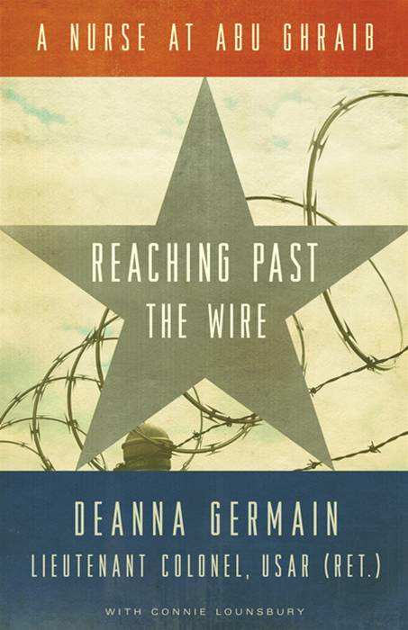 Reaching Past the Wire: A Nurse at Abu Ghraib By: Deanna  Germain,Connie  Lounsbury
