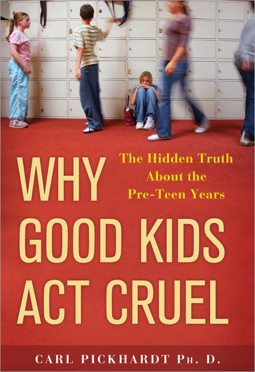 Why Good Kids Act Cruel: The Hidden Truth about the Pre-Teen Years By: Carl Pickhardt