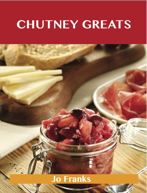 Chutney Greats: Delicious Chutney Recipes, The Top 76 Chutney Recipes By: Jo Franks