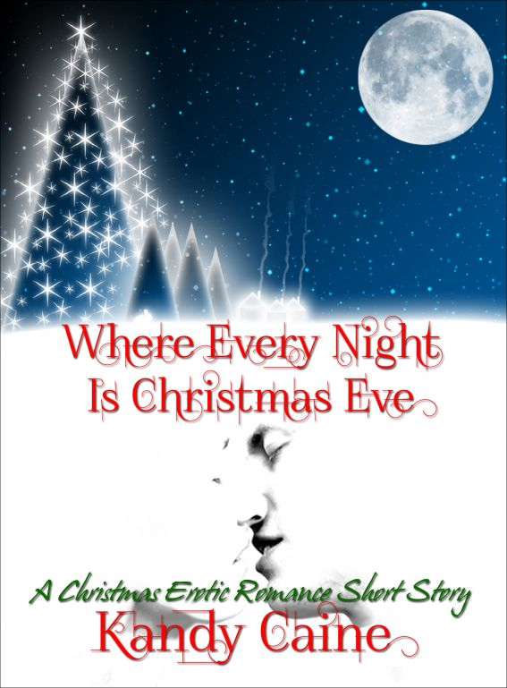 Where Every Night is Christmas Eve: A Christmas Erotic Romance Short Story By: Kandy Caine