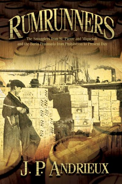 Rumrunners: The Smugglers from St. Pierre and Miquelon and the Burin Peninsula from Prohibition to Present Day By: J. P. Andrieux