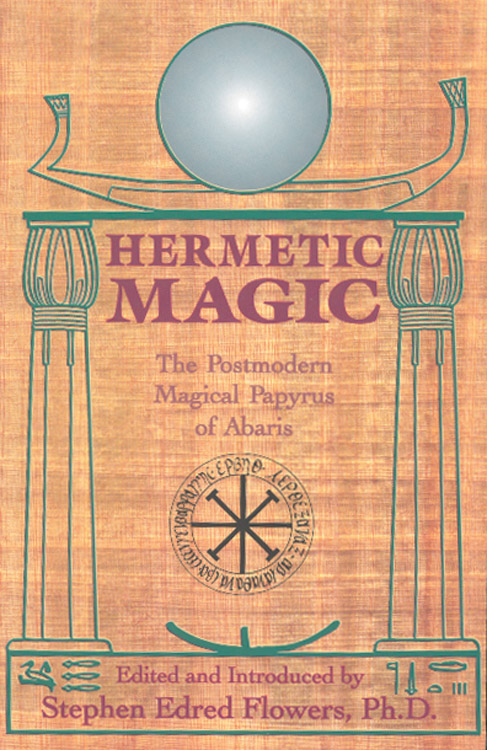 Hermetic Magic: The Postmodern Magical Papyrus of Abaris By: Stephen E. Flowers