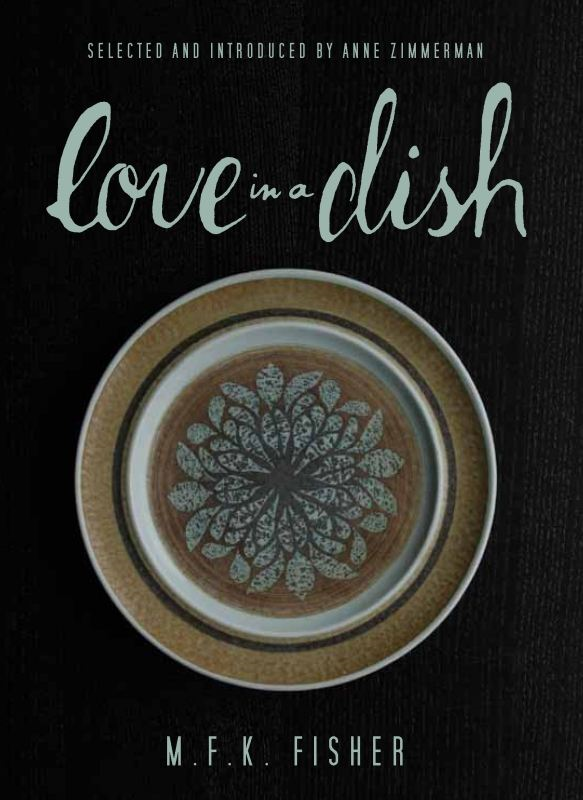 Love in a Dish . . . and Other Culinary Delights by M.F.K. Fisher By: Anne Zimmerman,M.F.K. Fisher