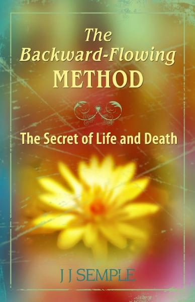 The Backward-Flowing Method: The Secret of Life and Death By: JJ Semple