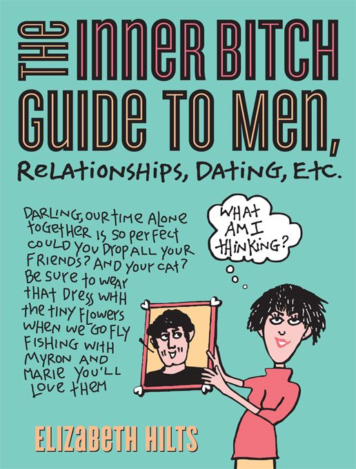 Inner Bitch Guide To Men  Relationships  Dating  Etc. By: Elizabeth Hilts