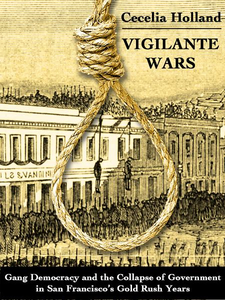 Vigilante Wars:  Gang Democracy and the Collapse of Government in San Franciscos Gold Rush Years