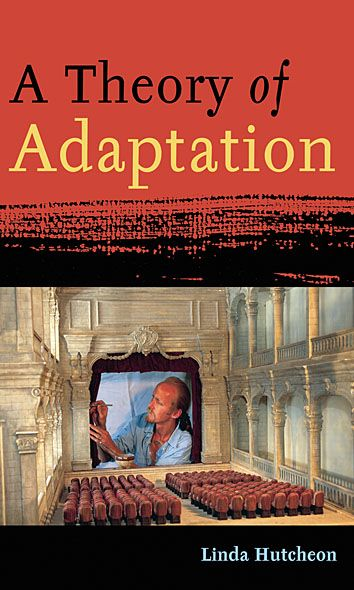 A Theory of Adaptation By: Linda Hutcheon