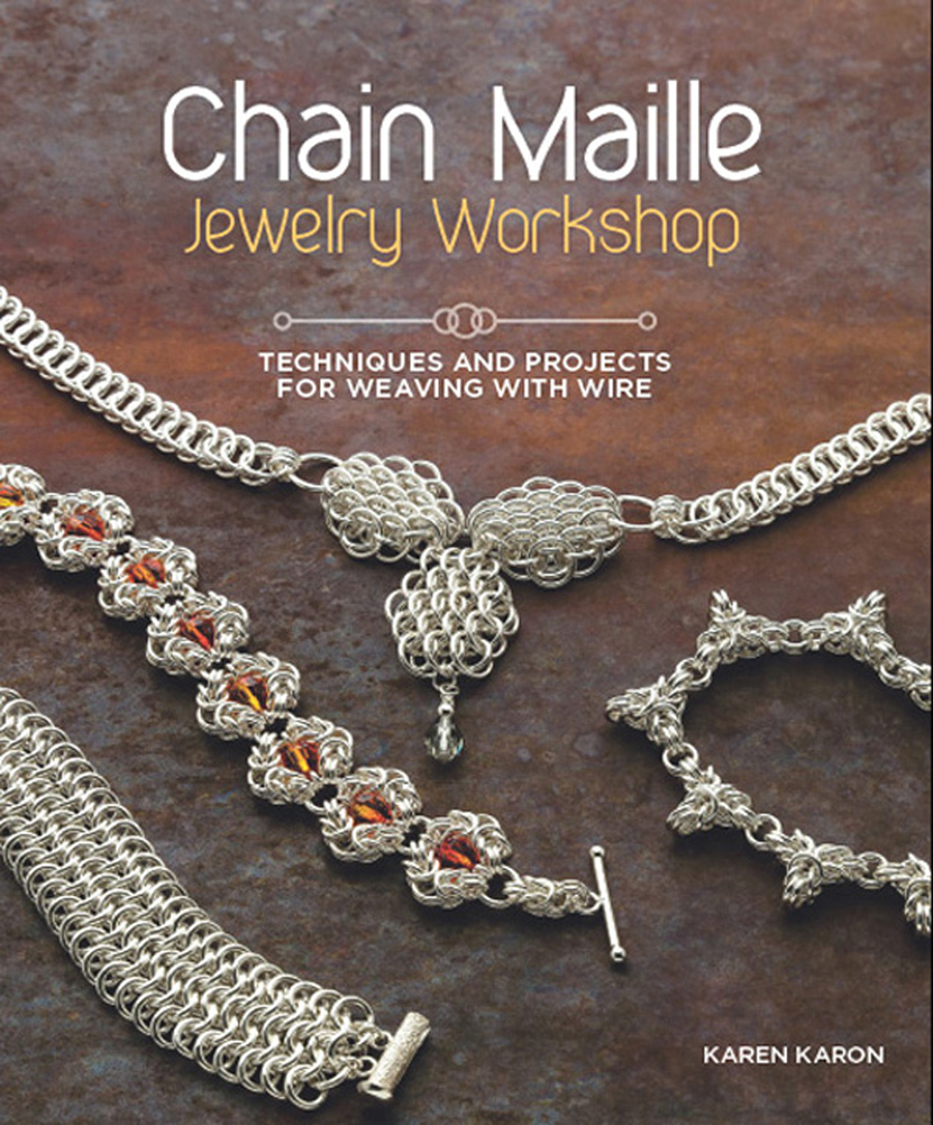 Chain Maille Jewelry Workshop Techniques and Projects for Weaving With Wire