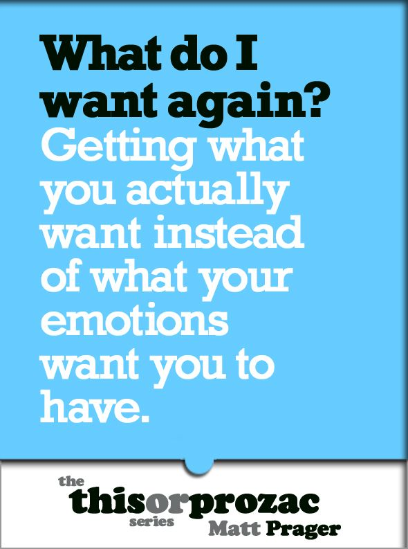 What Do I Want Again?: Getting What You Actually Want Instead Of What Your Emotions Want You To Have By: Matt Prager