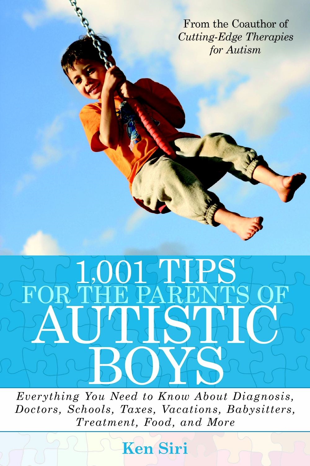 1,001 Tips for the Parents of Autistic Boys: Everything You Need to Know About Diagnosis, Doctors, Schools, Taxes, Vacations, Babysitters, Treatments, Food, and More By: Ken Siri