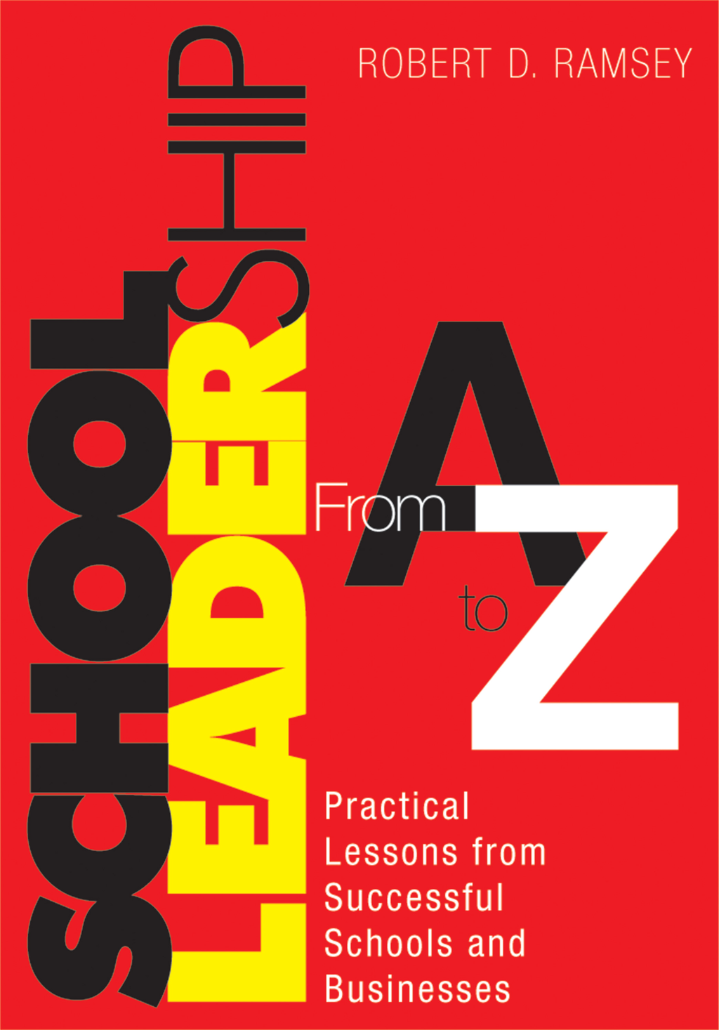 School Leadership From A to Z Practical Lessons from Successful Schools and Businesses