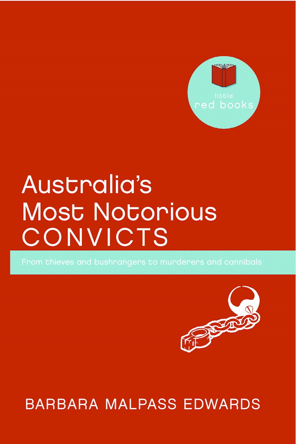 Australia's Most Notorious Convicts: From thieves and bushrangers to murderers and cannibals By: Barbara Malpass Edwards